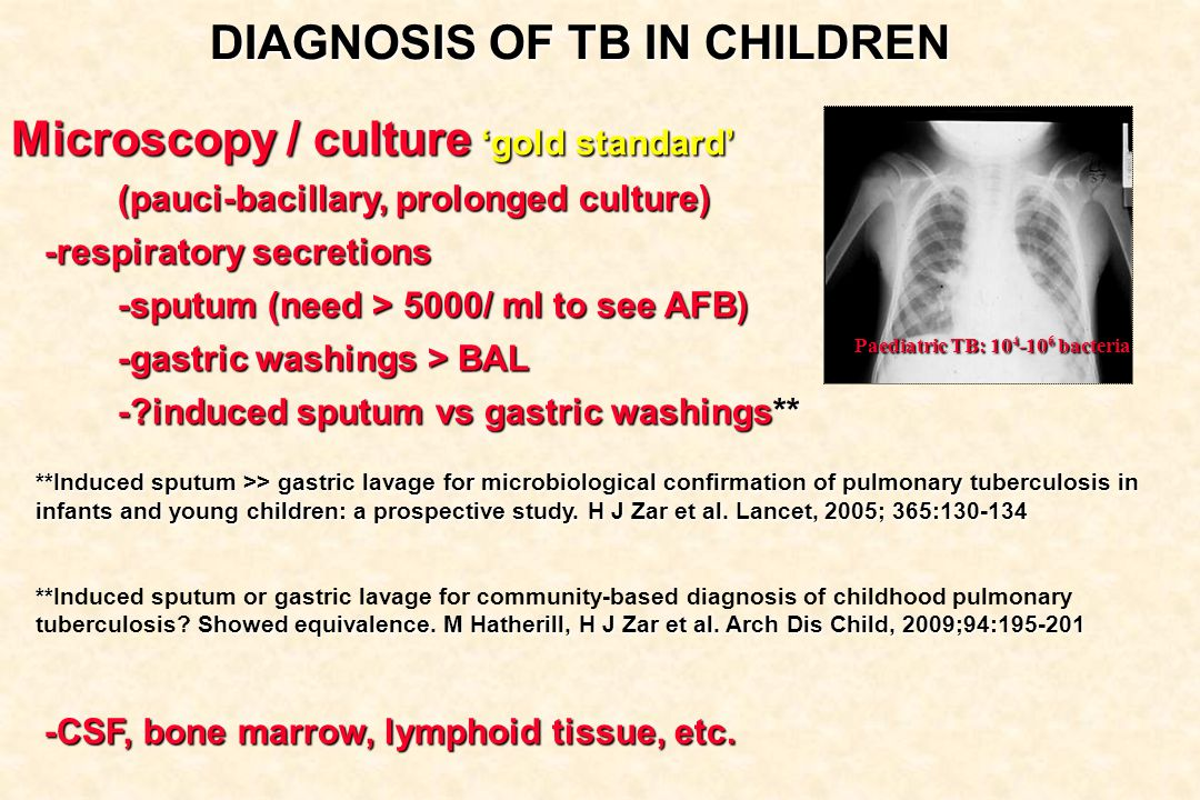 DIAGNOSIS OF TB IN CHILDREN Microscopy / culture 'gold standard' (pauci-bacillary, prolonged culture) -respiratory secretions -sputum (need > 5000/ ml