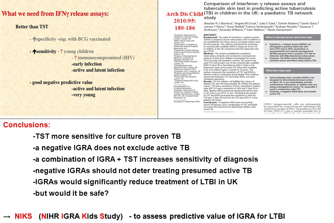 Arch Dis Child 2010:95: 180-186 Conclusions: -TST more sensitive for culture proven TB -a -a negative IGRA does not exclude active TB -a combination o