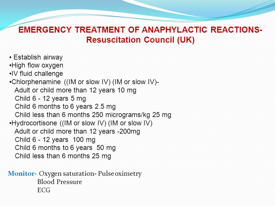 EMERGENCY TREATMENT OF ANAPHYLACTIC REACTIONS- Resuscitation Council (UK) Establish airway High flow oxygen IV fluid challenge Chlorphenamine ((IM or slow IV) (IM or slow IV)- Adult or child more than 12 years 10 mg Child 6 - 12 years 5 mg Child 6 months to 6 years 2.5 mg Child less than 6 months 250 micrograms/kg 25 mg Hydrocortisone ((IM or slow IV) (IM or slow IV) Adult or child more than 12 years -200mg Child 6 - 12 years 100 mg Child 6 months to 6 years 50 mg Child less than 6 months 25 mg Monitor- Oxygen saturation- Pulse oximetry Blood Pressure ECG