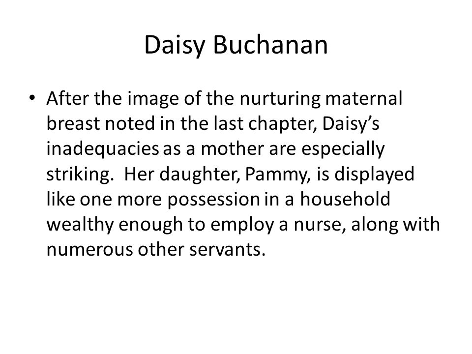 Daisy Buchanan After the image of the nurturing maternal breast noted in the last chapter, Daisy's inadequacies as a mother are especially striking.