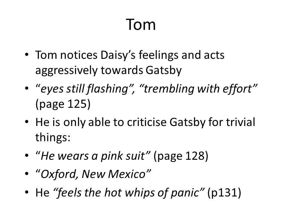 Tom Tom notices Daisy's feelings and acts aggressively towards Gatsby eyes still flashing , trembling with effort (page 125) He is only able to criticise Gatsby for trivial things: He wears a pink suit (page 128) Oxford, New Mexico He feels the hot whips of panic (p131)