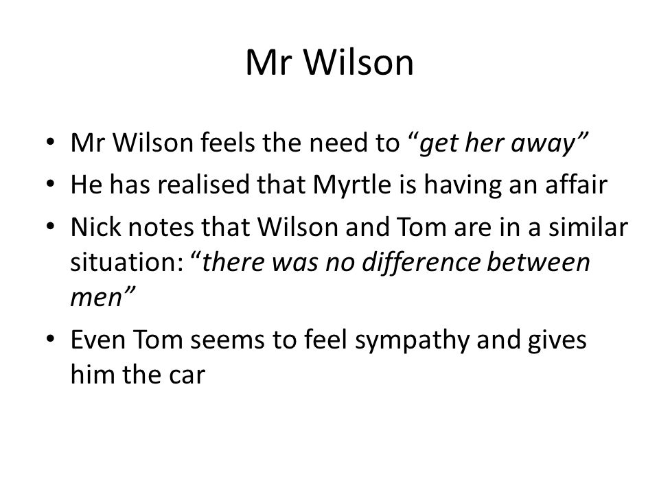Mr Wilson Mr Wilson feels the need to get her away He has realised that Myrtle is having an affair Nick notes that Wilson and Tom are in a similar situation: there was no difference between men Even Tom seems to feel sympathy and gives him the car