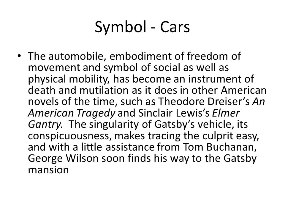 Symbol - Cars The automobile, embodiment of freedom of movement and symbol of social as well as physical mobility, has become an instrument of death and mutilation as it does in other American novels of the time, such as Theodore Dreiser's An American Tragedy and Sinclair Lewis's Elmer Gantry.