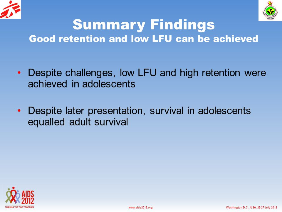 Washington D.C., USA, 22-27 July 2012www.aids2012.org Summary Findings Good retention and low LFU can be achieved Despite challenges, low LFU and high