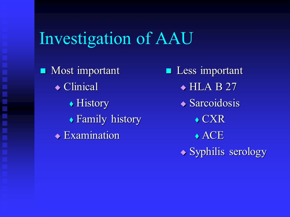 Investigation of AAU Most important Most important  Clinical  History  Family history  Examination Less important  HLA B 27  Sarcoidosis  CXR 