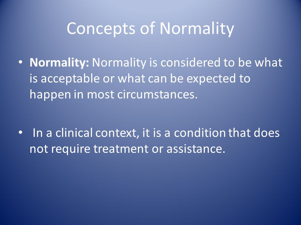 Concepts of Normality Normality: Normality is considered to be what is acceptable or what can be expected to happen in most circumstances. In a clinic