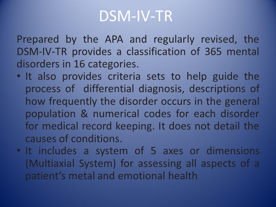 DSM-IV-TR Prepared by the APA and regularly revised, the DSM-IV-TR provides a classification of 365 mental disorders in 16 categories. It also provide