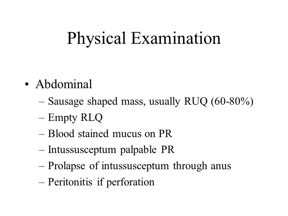 Physical Examination Abdominal –Sausage shaped mass, usually RUQ (60-80%) –Empty RLQ –Blood stained mucus on PR –Intussusceptum palpable PR –Prolapse of intussusceptum through anus –Peritonitis if perforation