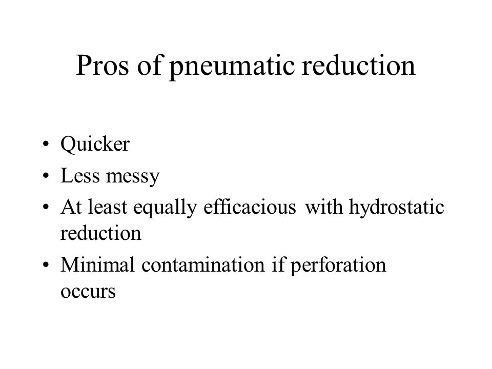 Pros of pneumatic reduction Quicker Less messy At least equally efficacious with hydrostatic reduction Minimal contamination if perforation occurs