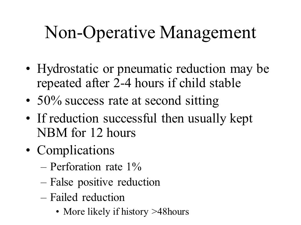 Non-Operative Management Hydrostatic or pneumatic reduction may be repeated after 2-4 hours if child stable 50% success rate at second sitting If reduction successful then usually kept NBM for 12 hours Complications –Perforation rate 1% –False positive reduction –Failed reduction More likely if history >48hours