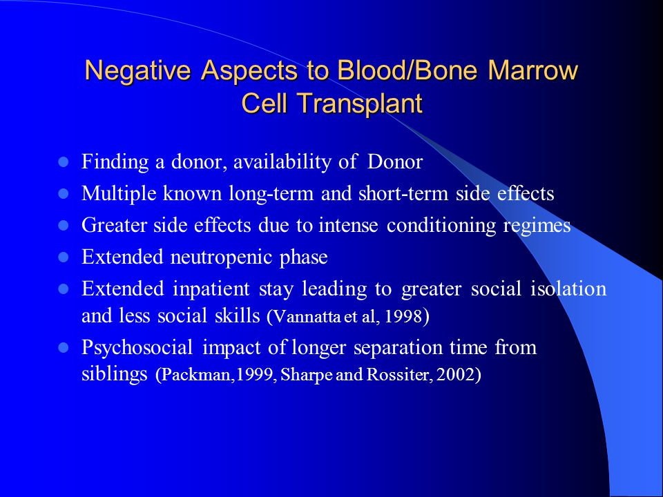 Negative Aspects to Blood/Bone Marrow Cell Transplant Finding a donor, availability of Donor Multiple known long-term and short-term side effects Greater side effects due to intense conditioning regimes Extended neutropenic phase Extended inpatient stay leading to greater social isolation and less social skills (Vannatta et al, 1998 ) Psychosocial impact of longer separation time from siblings (Packman,1999, Sharpe and Rossiter, 2002)