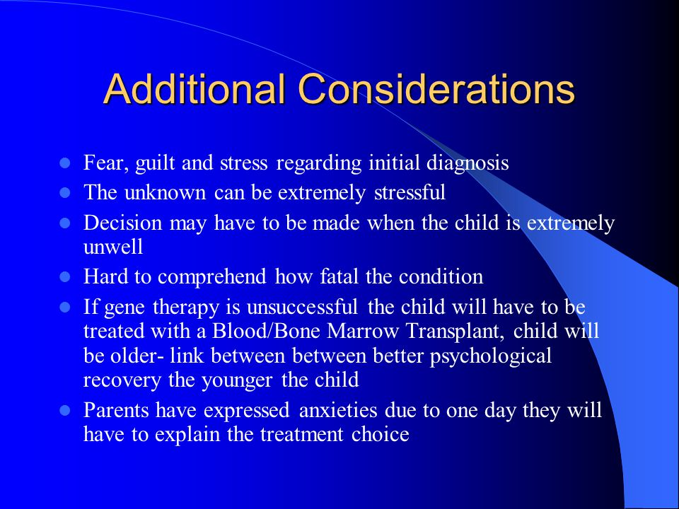 Additional Considerations Fear, guilt and stress regarding initial diagnosis The unknown can be extremely stressful Decision may have to be made when the child is extremely unwell Hard to comprehend how fatal the condition If gene therapy is unsuccessful the child will have to be treated with a Blood/Bone Marrow Transplant, child will be older- link between between better psychological recovery the younger the child Parents have expressed anxieties due to one day they will have to explain the treatment choice