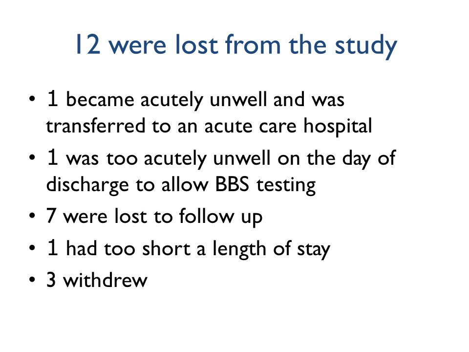 12 were lost from the study 1 became acutely unwell and was transferred to an acute care hospital 1 was too acutely unwell on the day of discharge to