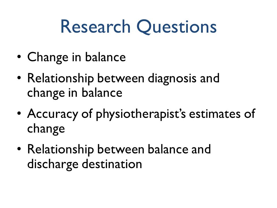 Research Questions Change in balance Relationship between diagnosis and change in balance Accuracy of physiotherapist's estimates of change Relationsh