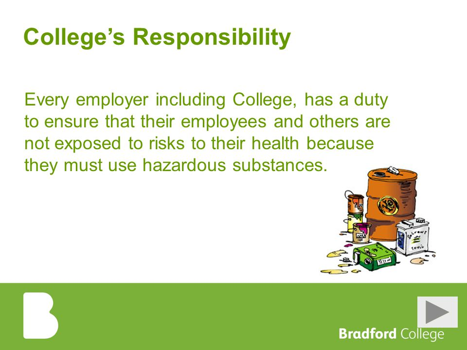 College's Responsibility Every employer including College, has a duty to ensure that their employees and others are not exposed to risks to their health because they must use hazardous substances.