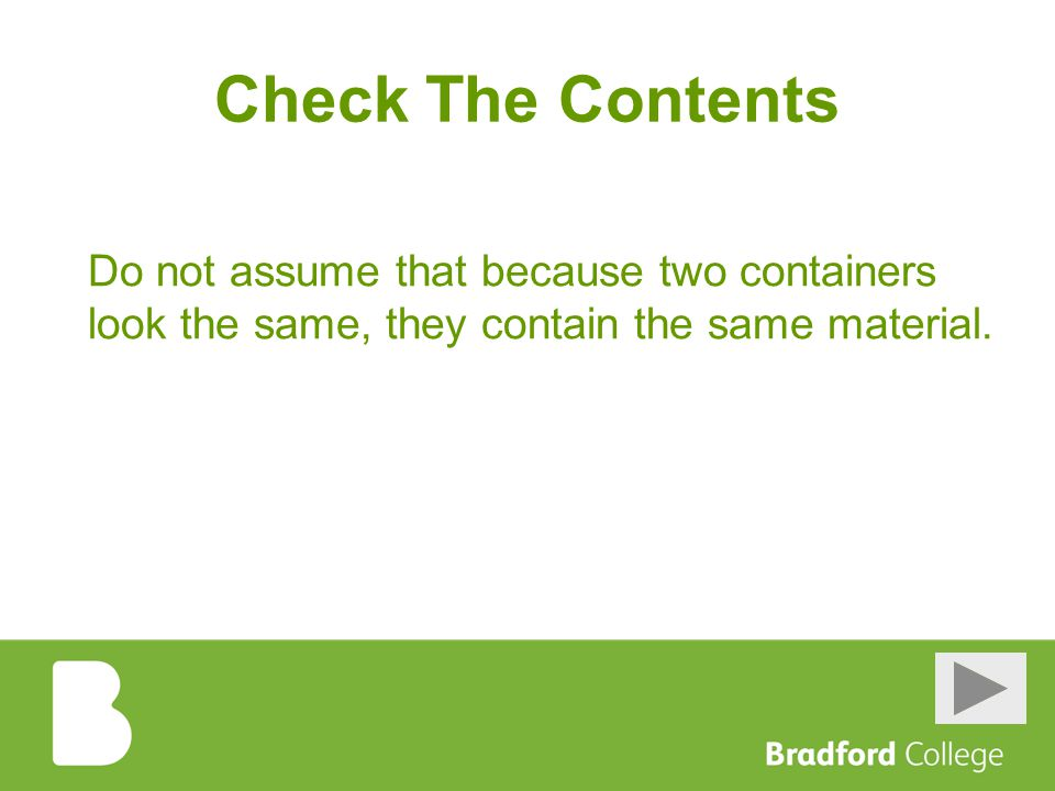 Check The Contents Do not assume that because two containers look the same, they contain the same material.