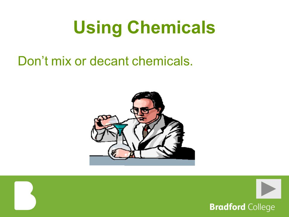 Using Chemicals Don't mix or decant chemicals.
