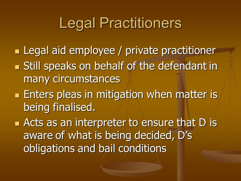 Legal Practitioners Legal aid employee / private practitioner Legal aid employee / private practitioner Still speaks on behalf of the defendant in many circumstances Still speaks on behalf of the defendant in many circumstances Enters pleas in mitigation when matter is being finalised.