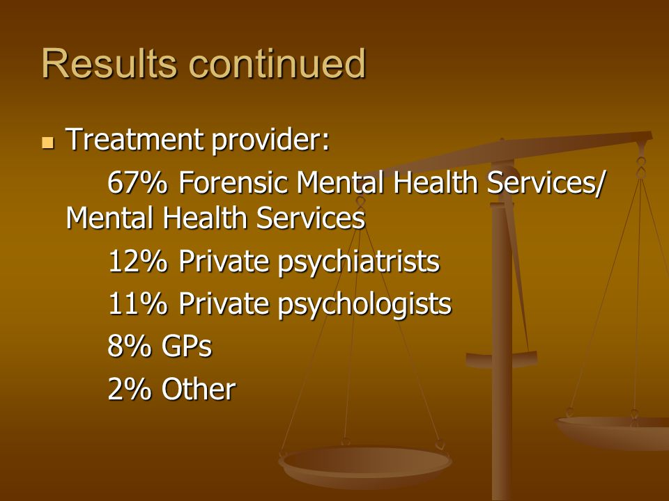 Results continued Treatment provider: Treatment provider: 67% Forensic Mental Health Services/ Mental Health Services 12% Private psychiatrists 11% Private psychologists 8% GPs 2% Other