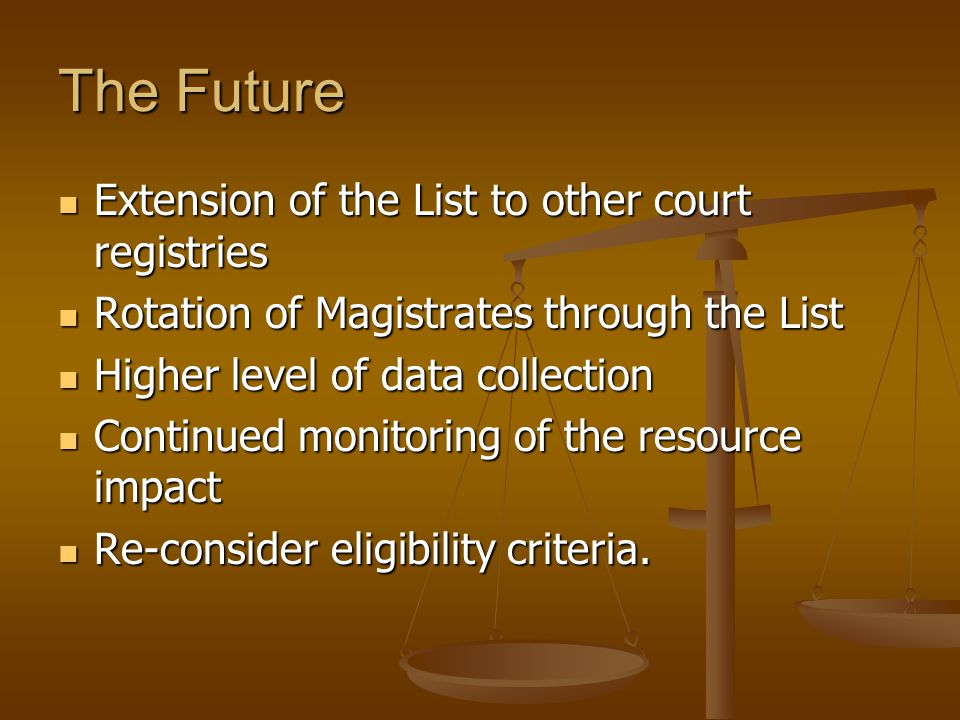 The Future Extension of the List to other court registries Extension of the List to other court registries Rotation of Magistrates through the List Rotation of Magistrates through the List Higher level of data collection Higher level of data collection Continued monitoring of the resource impact Continued monitoring of the resource impact Re-consider eligibility criteria.