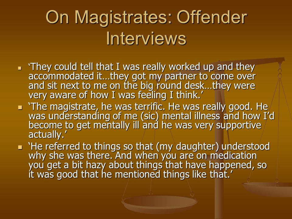 On Magistrates: Offender Interviews ' They could tell that I was really worked up and they accommodated it…they got my partner to come over and sit next to me on the big round desk…they were very aware of how I was feeling I think.' ' They could tell that I was really worked up and they accommodated it…they got my partner to come over and sit next to me on the big round desk…they were very aware of how I was feeling I think.' 'The magistrate, he was terrific.