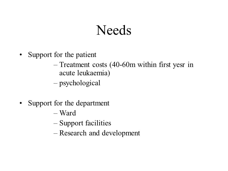 Needs Support for the patient –Treatment costs (40-60m within first yesr in acute leukaemia) –psychological Support for the department –Ward –Support facilities –Research and development