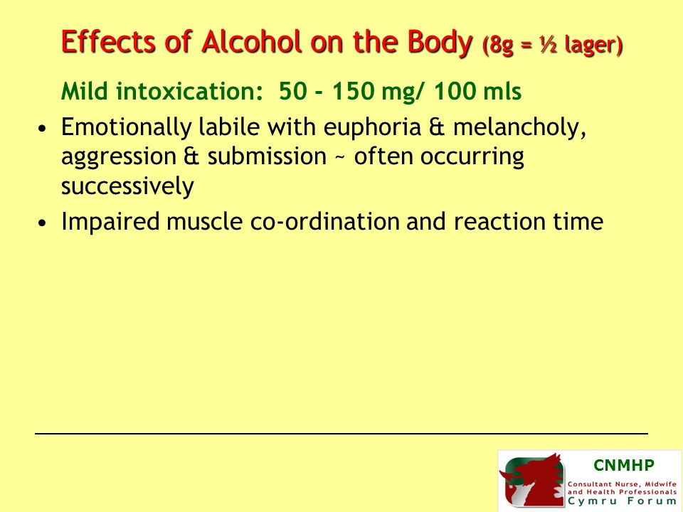 CNMHP Effects of Alcohol on the Body (8g = ½ lager) Mild intoxication: 50 - 150 mg/ 100 mls Emotionally labile with euphoria & melancholy, aggression & submission ~ often occurring successively Impaired muscle co-ordination and reaction time
