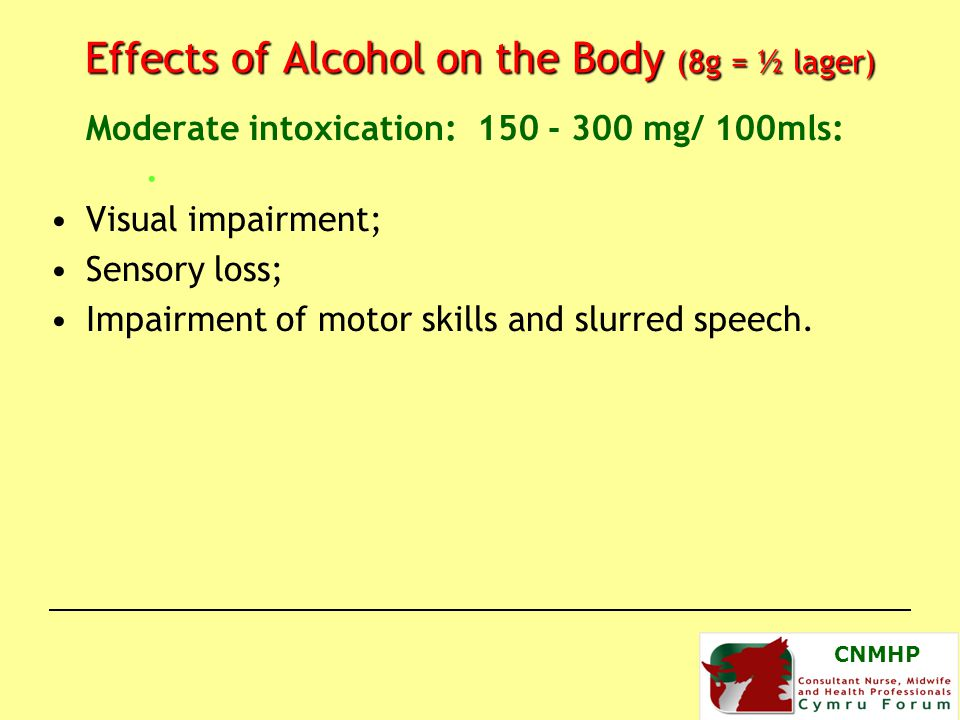 CNMHP Effects of Alcohol on the Body (8g = ½ lager) Moderate intoxication: 150 - 300 mg/ 100mls:.