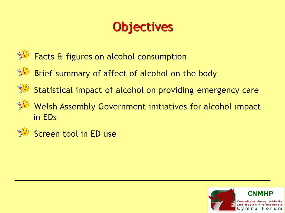 CNMHP Objectives Facts & figures on alcohol consumption Brief summary of affect of alcohol on the body Statistical impact of alcohol on providing emergency care Welsh Assembly Government initiatives for alcohol impact in EDs Screen tool in ED use