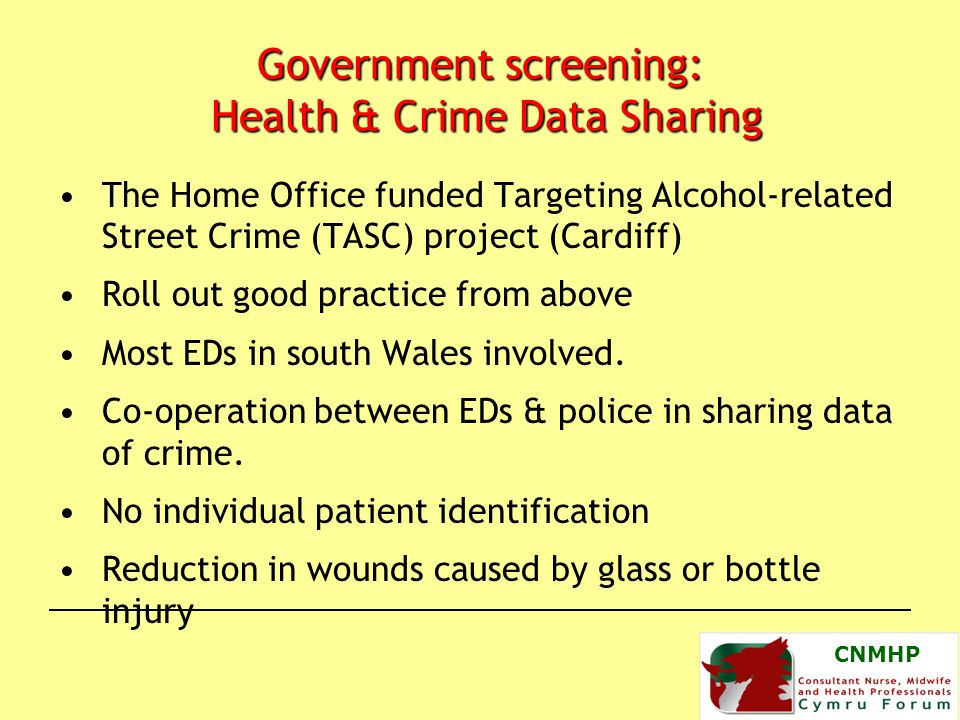 CNMHP Government screening: Health & Crime Data Sharing The Home Office funded Targeting Alcohol-related Street Crime (TASC) project (Cardiff) Roll out good practice from above Most EDs in south Wales involved.