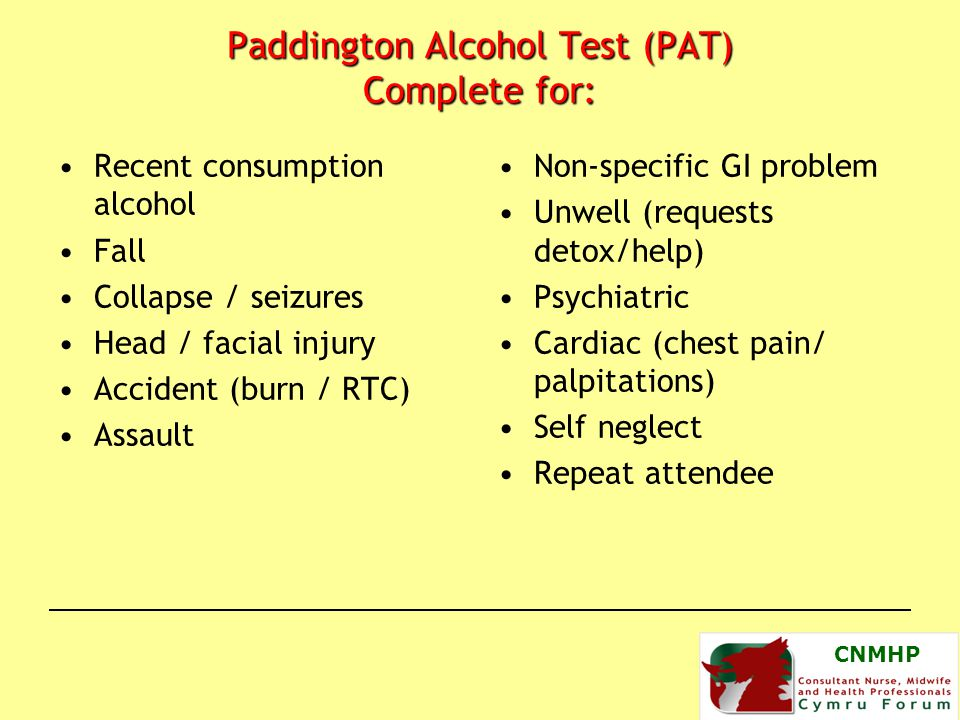 Paddington Alcohol Test (PAT) Complete for: Recent consumption alcohol Fall Collapse / seizures Head / facial injury Accident (burn / RTC) Assault Non-specific GI problem Unwell (requests detox/help) Psychiatric Cardiac (chest pain/ palpitations) Self neglect Repeat attendee