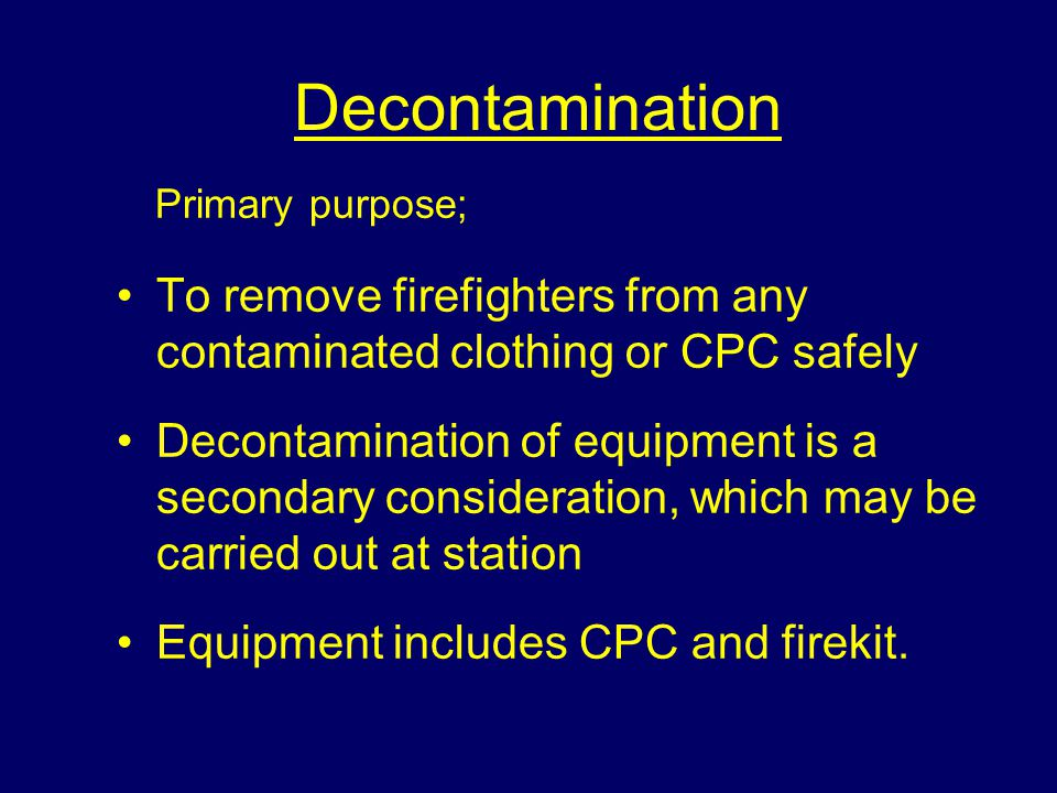 Decontamination Primary purpose; To remove firefighters from any contaminated clothing or CPC safely Decontamination of equipment is a secondary consideration, which may be carried out at station Equipment includes CPC and firekit.