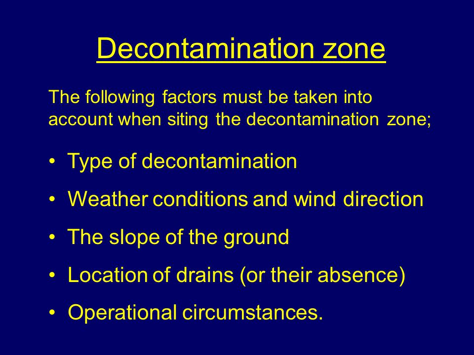 Decontamination zone The following factors must be taken into account when siting the decontamination zone; Type of decontamination Weather conditions and wind direction The slope of the ground Location of drains (or their absence) Operational circumstances.