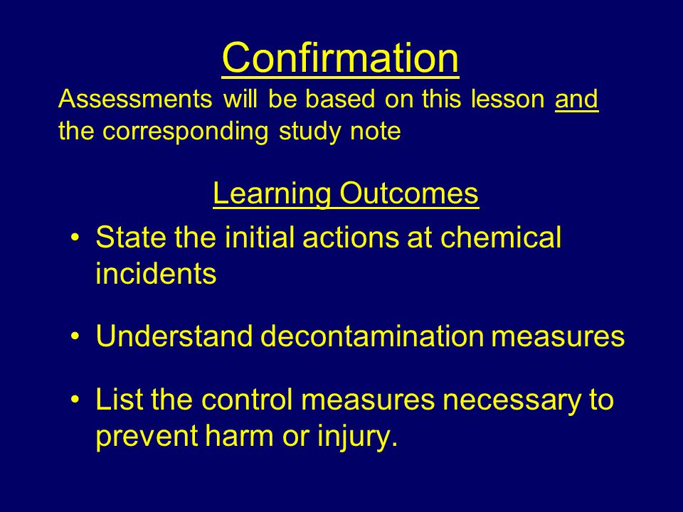Confirmation Assessments will be based on this lesson and the corresponding study note Learning Outcomes State the initial actions at chemical incidents Understand decontamination measures List the control measures necessary to prevent harm or injury.