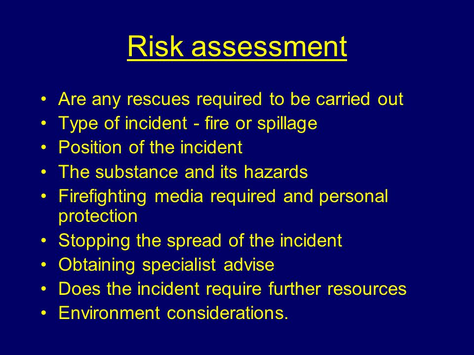 Risk assessment Are any rescues required to be carried out Type of incident - fire or spillage Position of the incident The substance and its hazards Firefighting media required and personal protection Stopping the spread of the incident Obtaining specialist advise Does the incident require further resources Environment considerations.