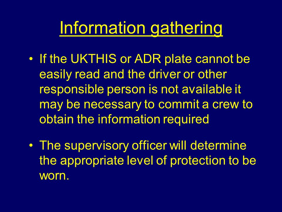 Information gathering If the UKTHIS or ADR plate cannot be easily read and the driver or other responsible person is not available it may be necessary to commit a crew to obtain the information required The supervisory officer will determine the appropriate level of protection to be worn.