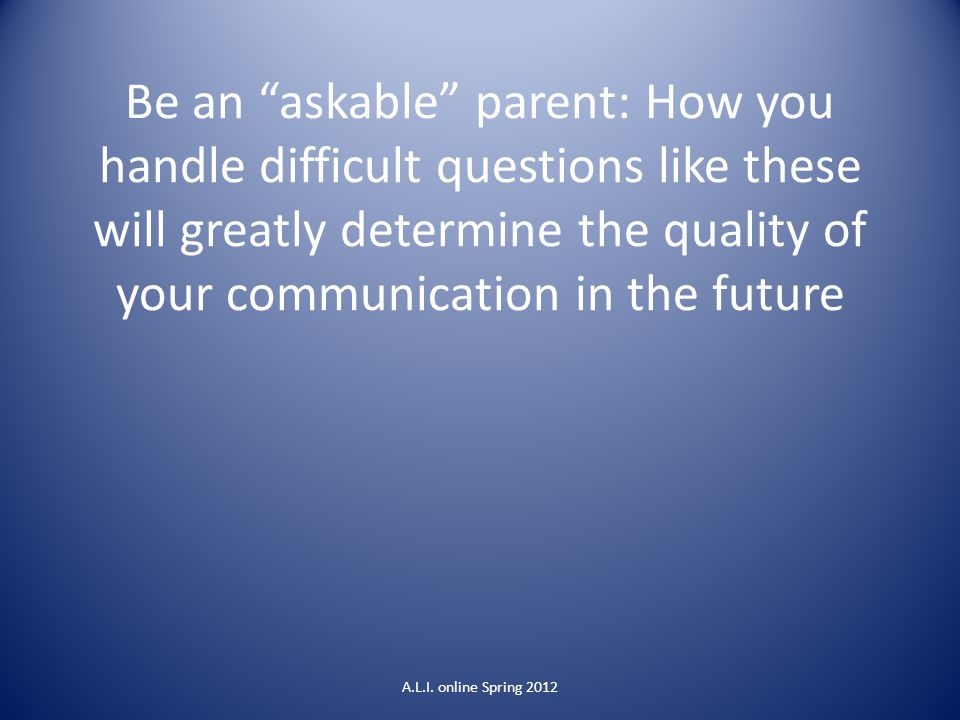 Be an askable parent: How you handle difficult questions like these will greatly determine the quality of your communication in the future A.L.I.