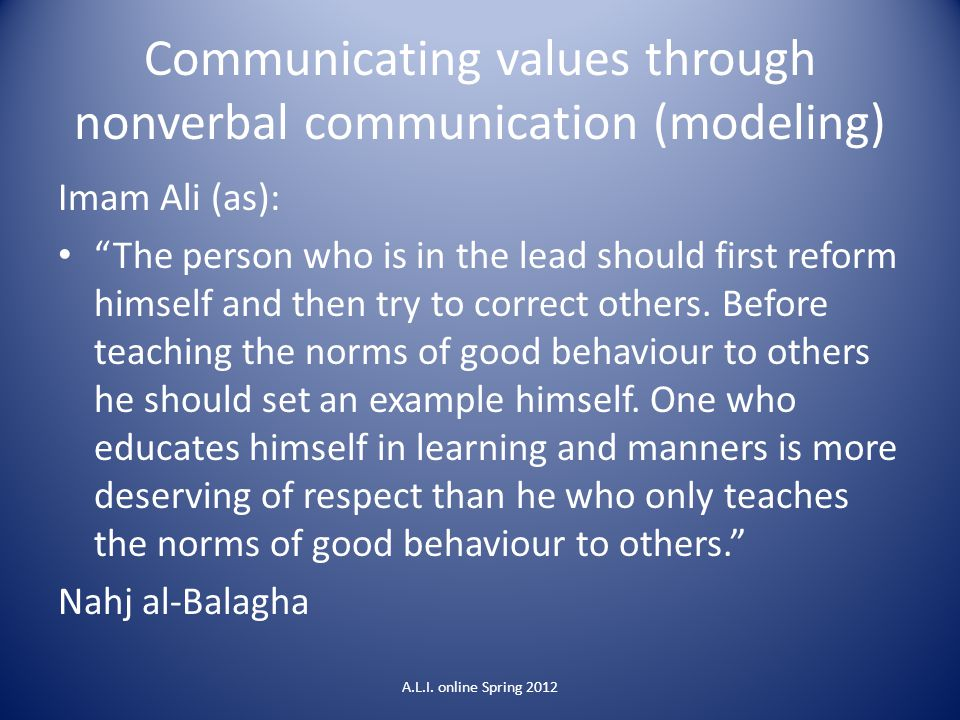 Communicating values through nonverbal communication (modeling) Imam Ali (as): The person who is in the lead should first reform himself and then try to correct others.