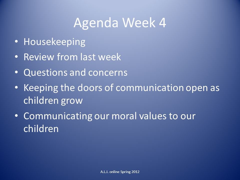 Agenda Week 4 Housekeeping Review from last week Questions and concerns Keeping the doors of communication open as children grow Communicating our moral values to our children A.L.I.