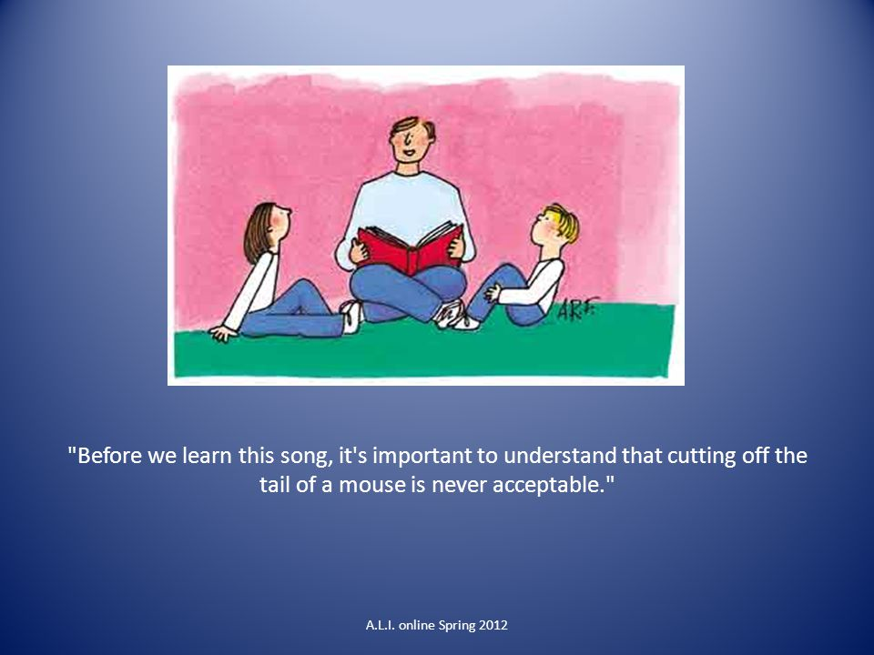 Before we learn this song, it s important to understand that cutting off the tail of a mouse is never acceptable. A.L.I.