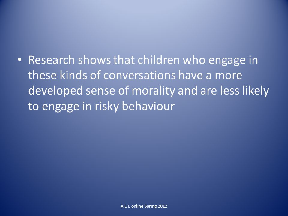 Research shows that children who engage in these kinds of conversations have a more developed sense of morality and are less likely to engage in risky behaviour A.L.I.