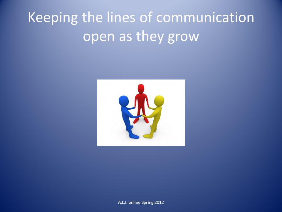 Keeping the lines of communication open as they grow A.L.I. online Spring 2012