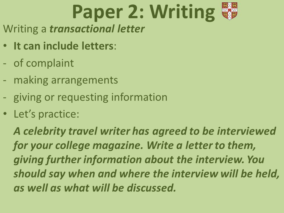 Paper 2: Writing Writing a transactional letter It can include letters: -of complaint -making arrangements -giving or requesting information Let's practice: A celebrity travel writer has agreed to be interviewed for your college magazine.