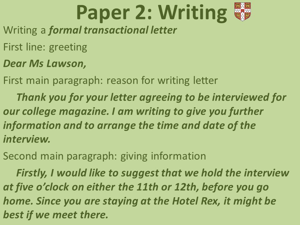 Paper 2: Writing Writing a formal transactional letter First line: greeting Dear Ms Lawson, First main paragraph: reason for writing letter Thank you for your letter agreeing to be interviewed for our college magazine.
