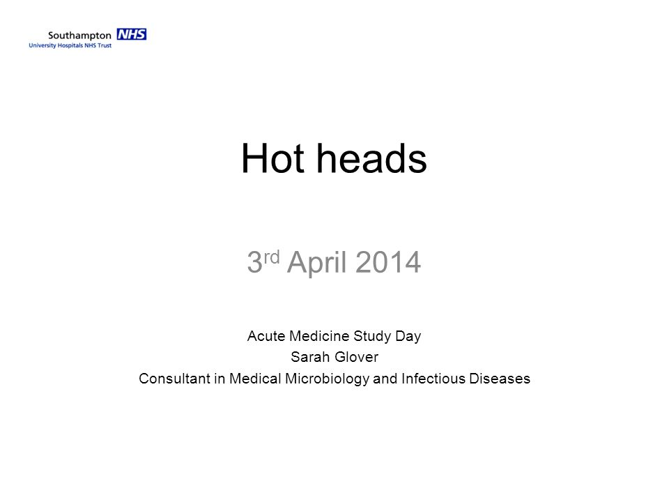 Hot heads 3 rd April 2014 Acute Medicine Study Day Sarah Glover Consultant in Medical Microbiology and Infectious Diseases