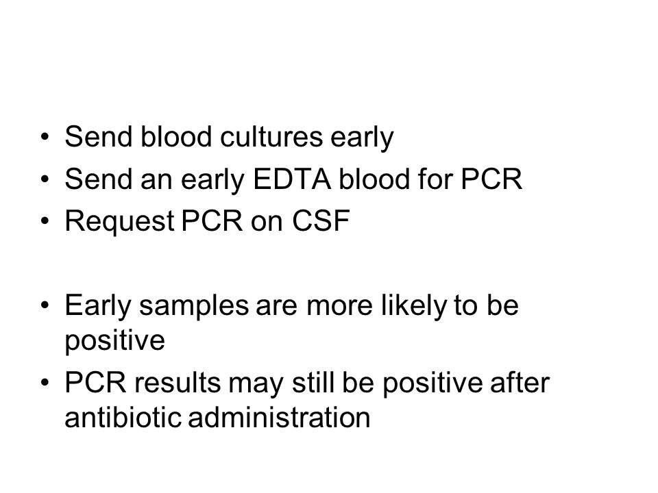 Send blood cultures early Send an early EDTA blood for PCR Request PCR on CSF Early samples are more likely to be positive PCR results may still be po