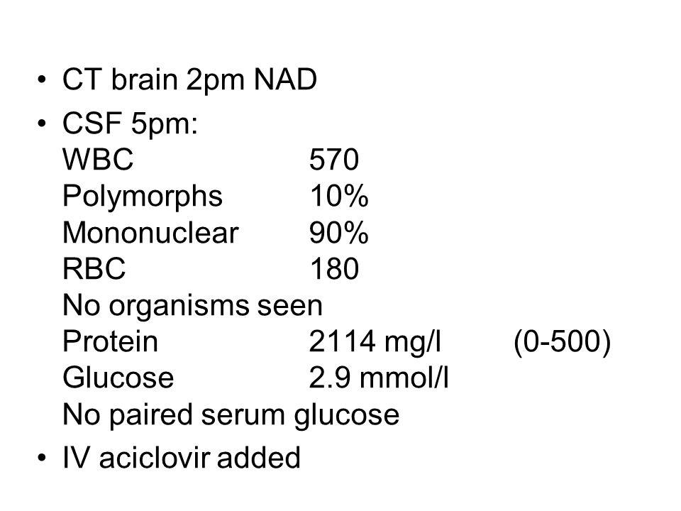 CT brain 2pm NAD CSF 5pm: WBC 570 Polymorphs10% Mononuclear90% RBC 180 No organisms seen Protein 2114 mg/l (0-500) Glucose 2.9 mmol/l No paired serum glucose IV aciclovir added