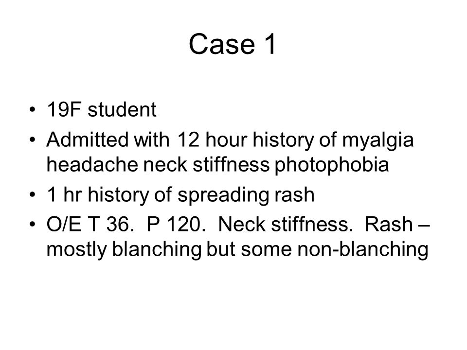 Case 1 19F student Admitted with 12 hour history of myalgia headache neck stiffness photophobia 1 hr history of spreading rash O/E T 36. P 120. Neck s