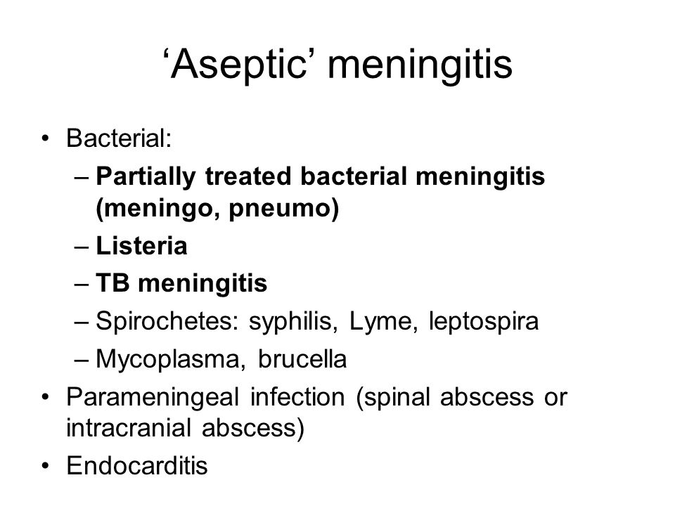 'Aseptic' meningitis Bacterial: –Partially treated bacterial meningitis (meningo, pneumo) –Listeria –TB meningitis –Spirochetes: syphilis, Lyme, leptospira –Mycoplasma, brucella Parameningeal infection (spinal abscess or intracranial abscess) Endocarditis