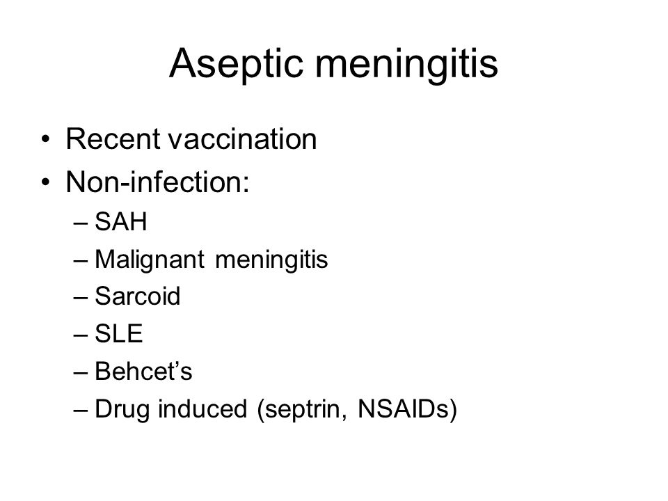Aseptic meningitis Recent vaccination Non-infection: –SAH –Malignant meningitis –Sarcoid –SLE –Behcet's –Drug induced (septrin, NSAIDs)